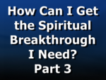 How Can I Get the Spiritual Breakthrough I Need? Part 3
