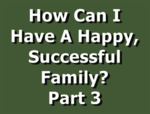 How Can I Have A Happy, Successful Family? Part 3