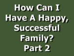 How Can I Have A Happy, Successful Family? Part 2