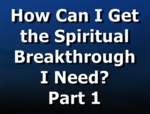 How Can I Get the Spiritual Breakthrough I Need? Part 1