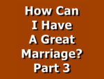 How Can I Have A Great Marriage? Part 3