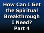 How Can I Get the Spiritual Breakthrough I Need? Part 4
